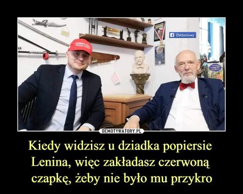 Kiedy widzisz u dziadka popiersie  Lenina, więc zakładasz czerwoną  czapkę, żeby nie było mu przykro