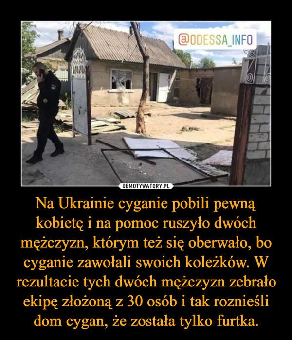 Na Ukrainie cyganie pobili pewną kobietę i na pomoc ruszyło dwóch mężczyzn, którym też się oberwało, bo cyganie zawołali swoich koleżków. W rezultacie tych dwóch mężczyzn zebrało ekipę złożoną z 30 osób i tak roznieśli dom cygan, że została tylko furtka. –