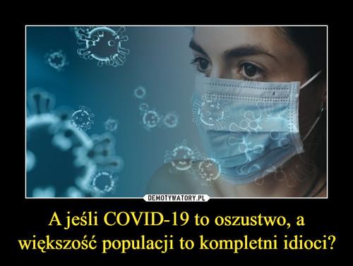 A jeśli COVID-19 to oszustwo, a większość populacji to kompletni idioci?