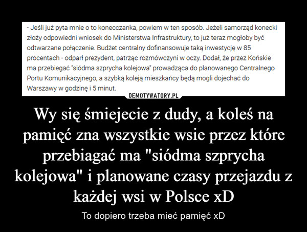 """Wy się śmiejecie z dudy, a koleś na pamięć zna wszystkie wsie przez które przebiagać ma """"siódma szprycha kolejowa"""" i planowane czasy przejazdu z każdej wsi w Polsce xD – To dopiero trzeba mieć pamięć xD"""