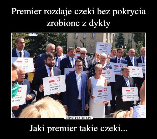 Premier rozdaje czeki bez pokrycia zrobione z dykty Jaki premier takie czeki...