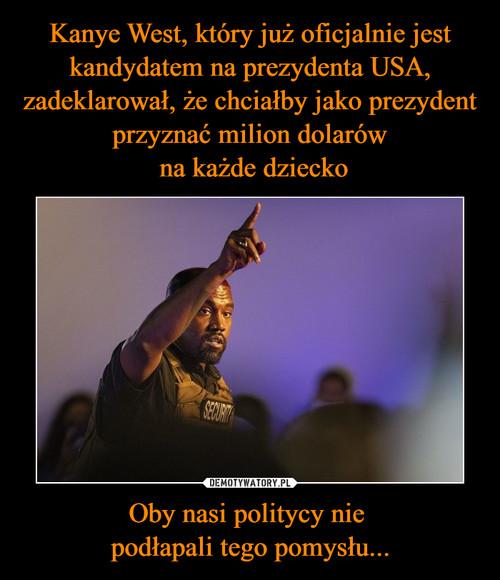 Kanye West, który już oficjalnie jest kandydatem na prezydenta USA, zadeklarował, że chciałby jako prezydent przyznać milion dolarów  na każde dziecko Oby nasi politycy nie  podłapali tego pomysłu...