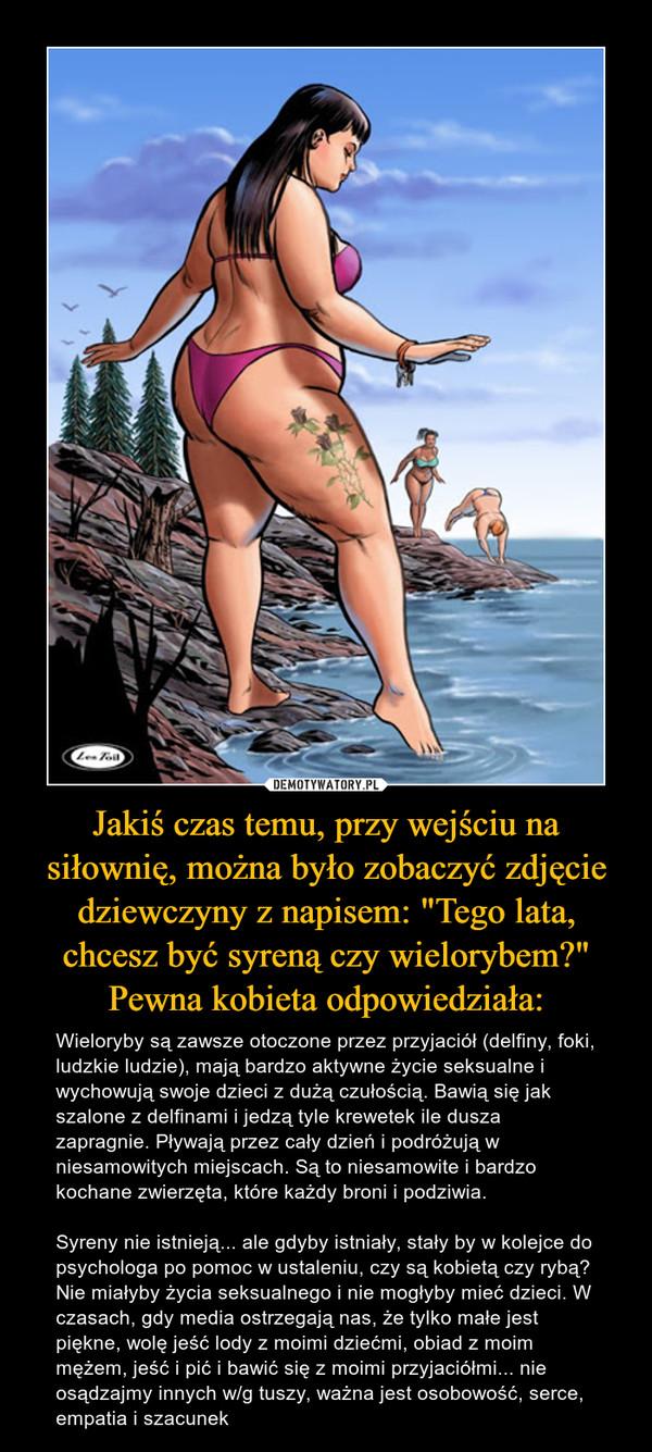 """Jakiś czas temu, przy wejściu na siłownię, można było zobaczyć zdjęcie dziewczyny z napisem: """"Tego lata, chcesz być syreną czy wielorybem?"""" Pewna kobieta odpowiedziała: – Wieloryby są zawsze otoczone przez przyjaciół (delfiny, foki, ludzkie ludzie), mają bardzo aktywne życie seksualne i wychowują swoje dzieci z dużą czułością. Bawią się jak szalone z delfinami i jedzą tyle krewetek ile dusza zapragnie. Pływają przez cały dzień i podróżują w niesamowitych miejscach. Są to niesamowite i bardzo kochane zwierzęta, które każdy broni i podziwia.Syreny nie istnieją... ale gdyby istniały, stały by w kolejce do psychologa po pomoc w ustaleniu, czy są kobietą czy rybą? Nie miałyby życia seksualnego i nie mogłyby mieć dzieci. W czasach, gdy media ostrzegają nas, że tylko małe jest piękne, wolę jeść lody z moimi dziećmi, obiad z moim mężem, jeść i pić i bawić się z moimi przyjaciółmi... nie osądzajmy innych w/g tuszy, ważna jest osobowość, serce, empatia i szacunek"""
