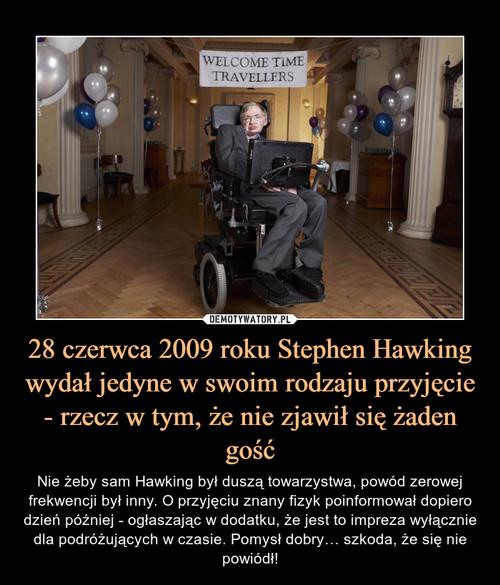 28 czerwca 2009 roku Stephen Hawking wydał jedyne w swoim rodzaju przyjęcie - rzecz w tym, że nie zjawił się żaden gość