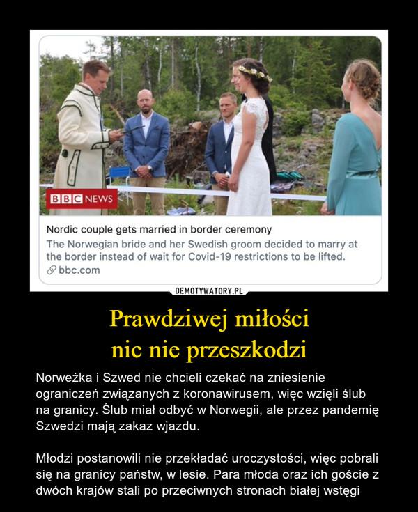 Prawdziwej miłościnic nie przeszkodzi – Norweżka i Szwed nie chcieli czekać na zniesienie ograniczeń związanych z koronawirusem, więc wzięli ślub na granicy. Ślub miał odbyć w Norwegii, ale przez pandemię Szwedzi mają zakaz wjazdu.Młodzi postanowili nie przekładać uroczystości, więc pobrali się na granicy państw, w lesie. Para młoda oraz ich goście z dwóch krajów stali po przeciwnych stronach białej wstęgi
