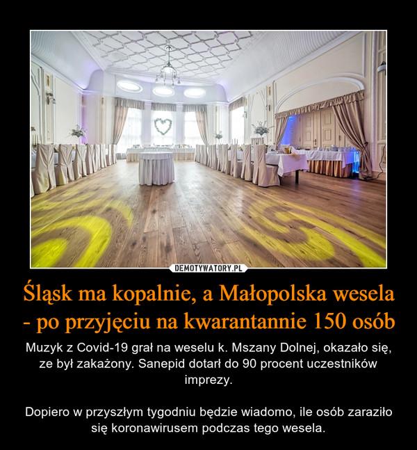 Śląsk ma kopalnie, a Małopolska wesela - po przyjęciu na kwarantannie 150 osób – Muzyk z Covid-19 grał na weselu k. Mszany Dolnej, okazało się, ze był zakażony. Sanepid dotarł do 90 procent uczestników imprezy.Dopiero w przyszłym tygodniu będzie wiadomo, ile osób zaraziło się koronawirusem podczas tego wesela.