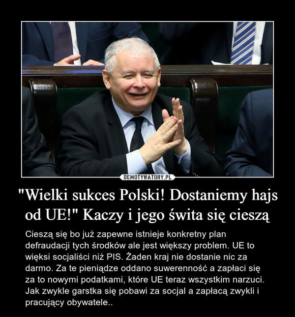 """""""Wielki sukces Polski! Dostaniemy hajs od UE!"""" Kaczy i jego świta się cieszą – Cieszą się bo już zapewne istnieje konkretny plan defraudacji tych środków ale jest większy problem. UE to więksi socjaliści niż PIS. Żaden kraj nie dostanie nic za darmo. Za te pieniądze oddano suwerenność a zapłaci się za to nowymi podatkami, które UE teraz wszystkim narzuci. Jak zwykle garstka się pobawi za socjal a zapłacą zwykli i pracujący obywatele.."""
