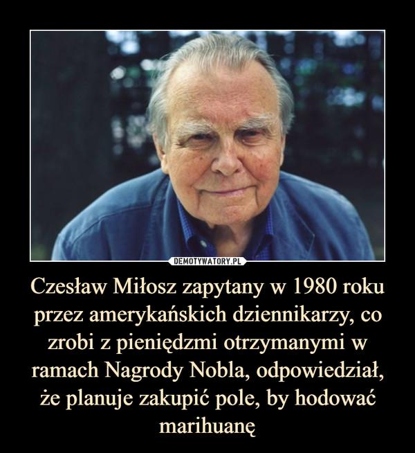 Czesław Miłosz zapytany w 1980 roku przez amerykańskich dziennikarzy, co zrobi z pieniędzmi otrzymanymi w ramach Nagrody Nobla, odpowiedział,że planuje zakupić pole, by hodować marihuanę –