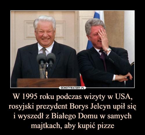 W 1995 roku podczas wizyty w USA, rosyjski prezydent Borys Jelcyn upił się i wyszedł z Białego Domu w samych majtkach, aby kupić pizze