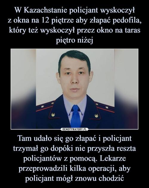 W Kazachstanie policjant wyskoczył z okna na 12 piętrze aby złapać pedofila, który też wyskoczył przez okno na taras piętro niżej Tam udało się go złapać i policjant trzymał go dopóki nie przyszła reszta policjantów z pomocą. Lekarze przeprowadzili kilka operacji, aby policjant mógł znowu chodzić