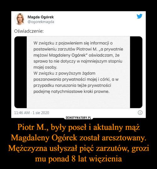 Piotr M., były poseł i aktualny mąż Magdaleny Ogórek został aresztowany. Mężczyzna usłyszał pięć zarzutów, grozi mu ponad 8 lat więzienia