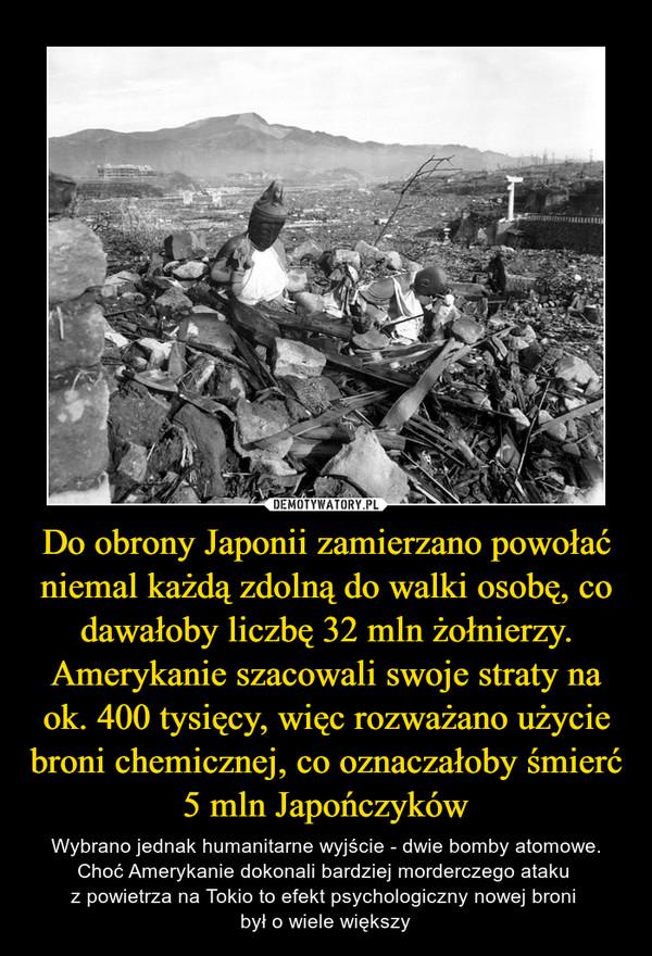 Do obrony Japonii zamierzano powołać niemal każdą zdolną do walki osobę, co dawałoby liczbę 32 mln żołnierzy. Amerykanie szacowali swoje straty na ok. 400 tysięcy, więc rozważano użycie broni chemicznej, co oznaczałoby śmierć 5 mln Japończyków – Wybrano jednak humanitarne wyjście - dwie bomby atomowe. Choć Amerykanie dokonali bardziej morderczego ataku z powietrza na Tokio to efekt psychologiczny nowej broni był o wiele większy