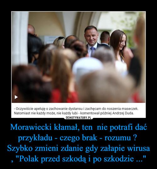 """Morawiecki kłamał, ten  nie potrafi dać przykładu - czego brak - rozumu ?  Szybko zmieni zdanie gdy załapie wirusa , """"Polak przed szkodą i po szkodzie ..."""""""