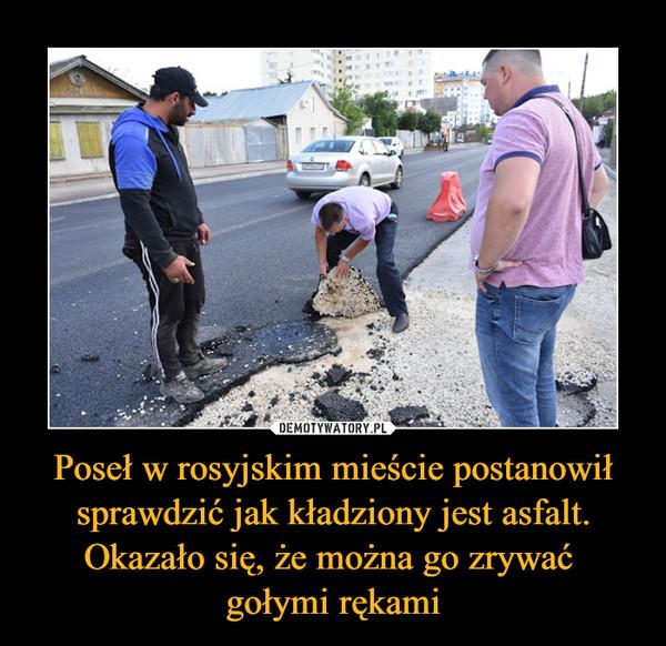 Poseł w rosyjskim mieście postanowił sprawdzić jak kładziony jest asfalt. Okazało się, że można go zrywać gołymi rękami –