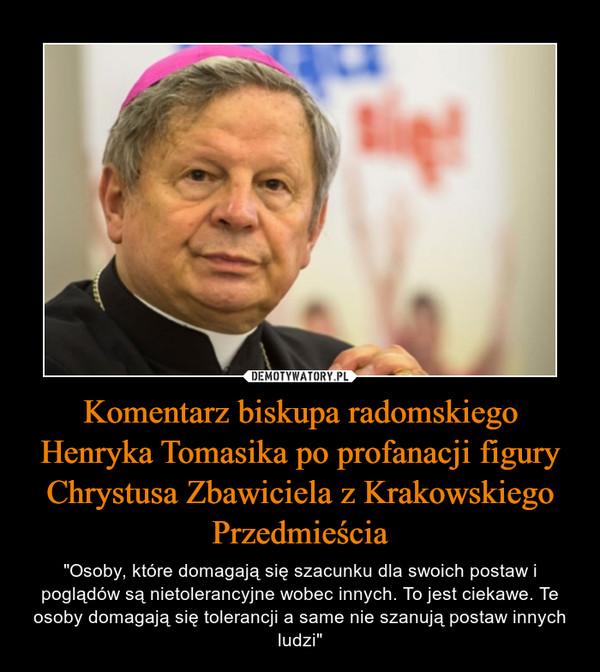 """Komentarz biskupa radomskiego Henryka Tomasika po profanacji figury Chrystusa Zbawiciela z Krakowskiego Przedmieścia – """"Osoby, które domagają się szacunku dla swoich postaw i poglądów są nietolerancyjne wobec innych. To jest ciekawe. Te osoby domagają się tolerancji a same nie szanują postaw innych ludzi"""""""