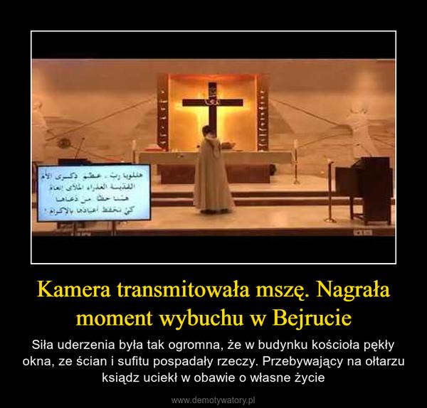 Kamera transmitowała mszę. Nagrała moment wybuchu w Bejrucie – Siła uderzenia była tak ogromna, że w budynku kościoła pękły okna, ze ścian i sufitu pospadały rzeczy. Przebywający na ołtarzu ksiądz uciekł w obawie o własne życie