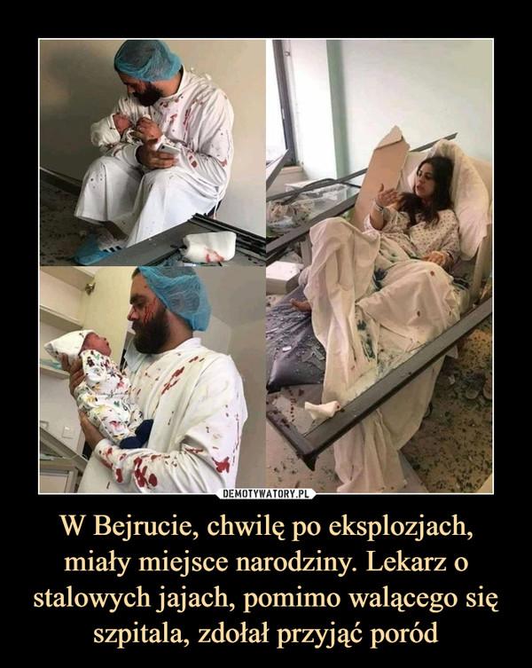 W Bejrucie, chwilę po eksplozjach, miały miejsce narodziny. Lekarz o stalowych jajach, pomimo walącego się szpitala, zdołał przyjąć poród –