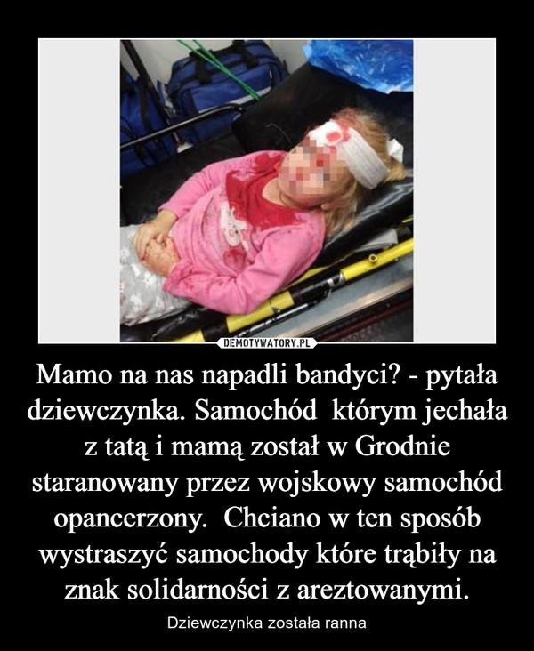 Mamo na nas napadli bandyci? - pytała dziewczynka. Samochód  którym jechała z tatą i mamą został w Grodnie staranowany przez wojskowy samochód opancerzony.  Chciano w ten sposób wystraszyć samochody które trąbiły na znak solidarności z areztowanymi. – Dziewczynka została ranna