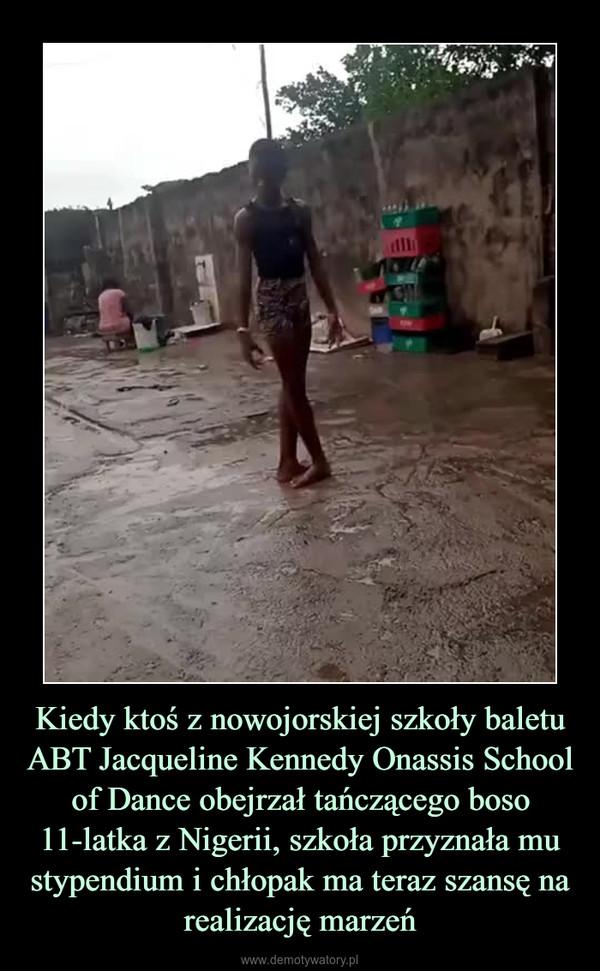 Kiedy ktoś z nowojorskiej szkoły baletu ABT Jacqueline Kennedy Onassis School of Dance obejrzał tańczącego boso 11-latka z Nigerii, szkoła przyznała mu stypendium i chłopak ma teraz szansę na realizację marzeń –