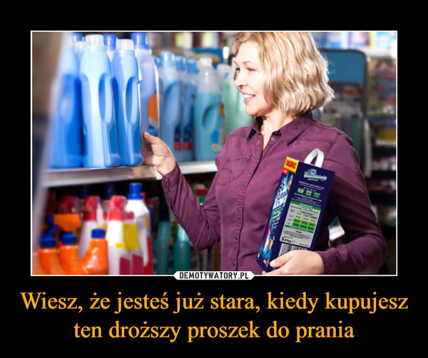 Wiesz, że jesteś już stara, kiedy kupujesz ten droższy proszek do prania –