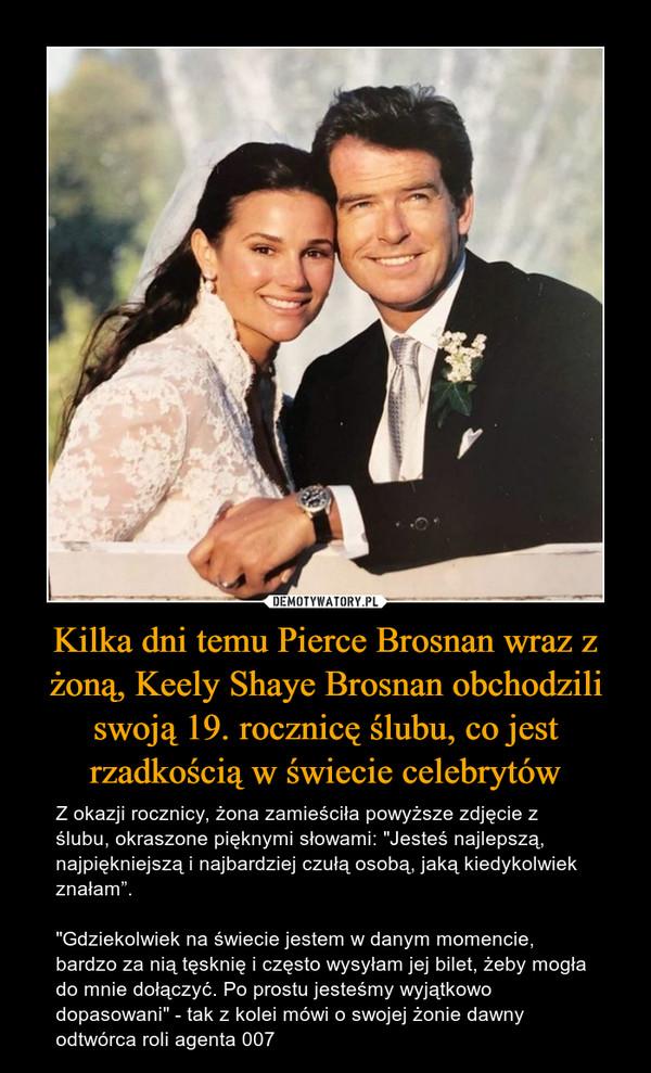 """Kilka dni temu Pierce Brosnan wraz z żoną, Keely Shaye Brosnan obchodzili swoją 19. rocznicę ślubu, co jest rzadkością w świecie celebrytów – Z okazji rocznicy, żona zamieściła powyższe zdjęcie z ślubu, okraszone pięknymi słowami: """"Jesteś najlepszą, najpiękniejszą i najbardziej czułą osobą, jaką kiedykolwiek znałam"""".""""Gdziekolwiek na świecie jestem w danym momencie, bardzo za nią tęsknię i często wysyłam jej bilet, żeby mogła do mnie dołączyć. Po prostu jesteśmy wyjątkowo dopasowani"""" - tak z kolei mówi o swojej żonie dawny odtwórca roli agenta 007"""