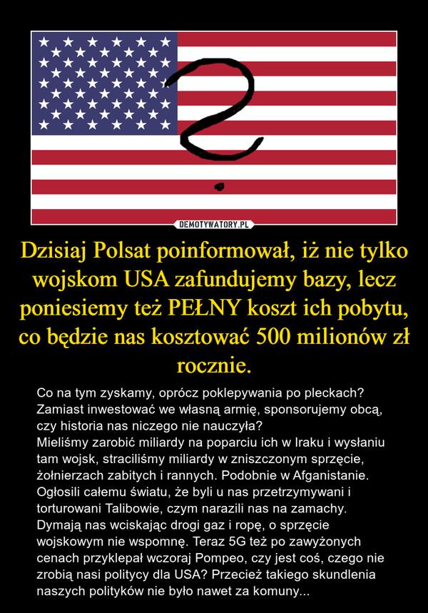 Dzisiaj Polsat poinformował, iż nie tylko wojskom USA zafundujemy bazy, lecz poniesiemy też PEŁNY koszt ich pobytu, co będzie nas kosztować 500 milionów zł rocznie. – Co na tym zyskamy, oprócz poklepywania po pleckach? Zamiast inwestować we własną armię, sponsorujemy obcą, czy historia nas niczego nie nauczyła?Mieliśmy zarobić miliardy na poparciu ich w Iraku i wysłaniu tam wojsk, straciliśmy miliardy w zniszczonym sprzęcie, żołnierzach zabitych i rannych. Podobnie w Afganistanie. Ogłosili całemu światu, że byli u nas przetrzymywani i torturowani Talibowie, czym narazili nas na zamachy. Dymają nas wciskając drogi gaz i ropę, o sprzęcie wojskowym nie wspomnę. Teraz 5G też po zawyżonych cenach przyklepał wczoraj Pompeo, czy jest coś, czego nie zrobią nasi politycy dla USA? Przecież takiego skundlenia naszych polityków nie było nawet za komuny...