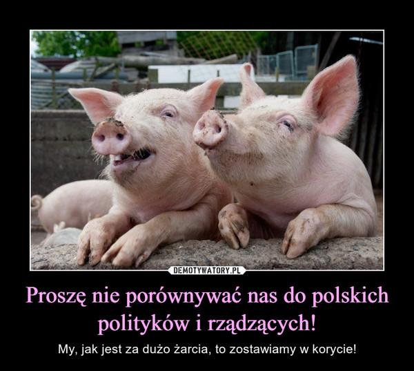 Proszę nie porównywać nas do polskich polityków i rządzących! – My, jak jest za dużo żarcia, to zostawiamy w korycie!