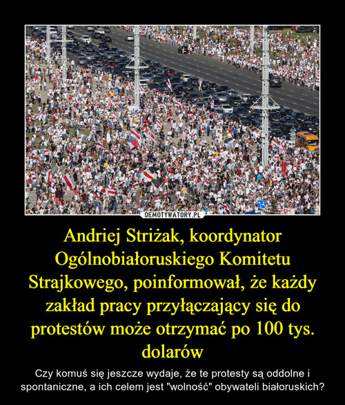 Andriej Striżak, koordynator Ogólnobiałoruskiego Komitetu Strajkowego, poinformował, że każdy zakład pracy przyłączający się do protestów może otrzymać po 100 tys. dolarów