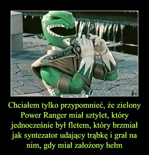 Chciałem tylko przypomnieć, że zielony Power Ranger miał sztylet, który jednocześnie był fletem, który brzmiał jak syntezator udający trąbkę i grał na nim, gdy miał założony hełm –