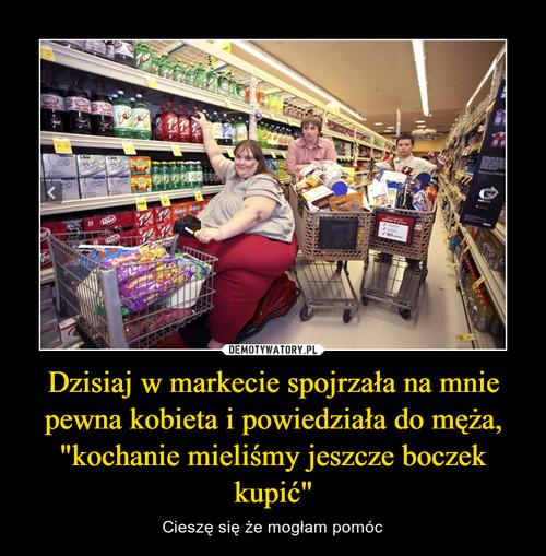 """Dzisiaj w markecie spojrzała na mnie pewna kobieta i powiedziała do męża, """"kochanie mieliśmy jeszcze boczek kupić"""""""