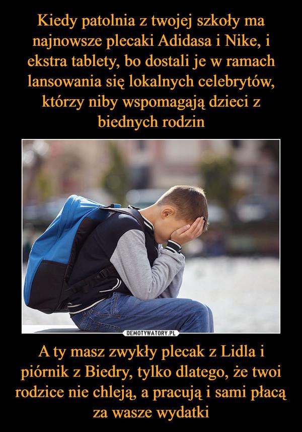 A ty masz zwykły plecak z Lidla i piórnik z Biedry, tylko dlatego, że twoi rodzice nie chleją, a pracują i sami płacą za wasze wydatki –