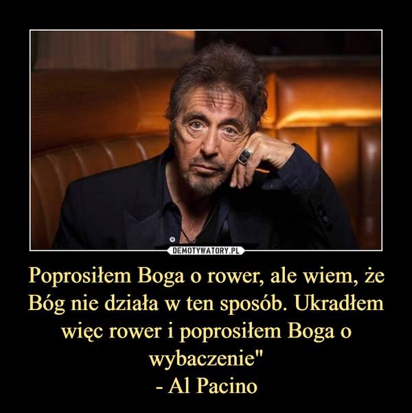"""Poprosiłem Boga o rower, ale wiem, żeBóg nie działa w ten sposób. Ukradłem więc rower i poprosiłem Boga o wybaczenie""""- Al Pacino –"""