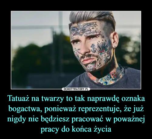 Tatuaż na twarzy to tak naprawdę oznaka bogactwa, ponieważ reprezentuje, że już nigdy nie będziesz pracować w poważnej pracy do końca życia