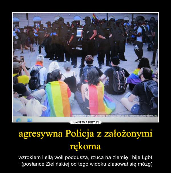 agresywna Policja z założonymi rękoma – wzrokiem i siłą woli poddusza, rzuca na ziemię i bije Lgbt +(posłance Zielińskiej od tego widoku zlasował się mózg)