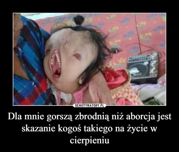 Dla mnie gorszą zbrodnią niż aborcja jest skazanie kogoś takiego na życie w cierpieniu –
