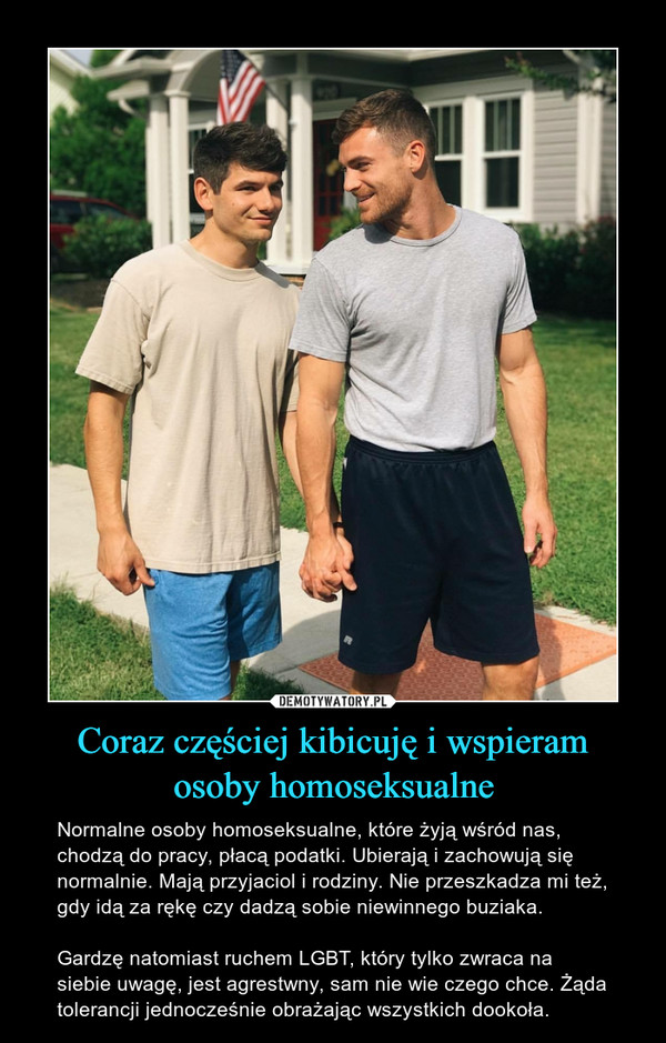Coraz częściej kibicuję i wspieramosoby homoseksualne – Normalne osoby homoseksualne, które żyją wśród nas, chodzą do pracy, płacą podatki. Ubierają i zachowują się normalnie. Mają przyjaciol i rodziny. Nie przeszkadza mi też, gdy idą za rękę czy dadzą sobie niewinnego buziaka.Gardzę natomiast ruchem LGBT, który tylko zwraca na siebie uwagę, jest agrestwny, sam nie wie czego chce. Żąda tolerancji jednocześnie obrażając wszystkich dookoła.