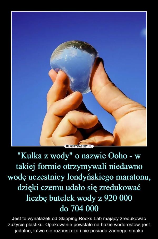 """""""Kulka z wody"""" o nazwie Ooho - w takiej formie otrzymywali niedawno wodę uczestnicy londyńskiego maratonu, dzięki czemu udało się zredukować liczbę butelek wody z 920 000do 704 000 – Jest to wynalazek od Skipping Rocks Lab mający zredukować zużycie plastiku. Opakowanie powstało na bazie wodorostów, jest jadalne, łatwo się rozpuszcza i nie posiada żadnego smaku"""