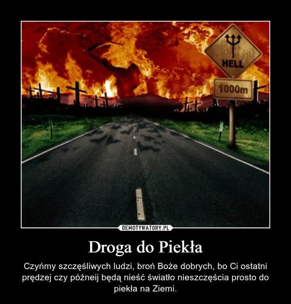 Droga do Piekła – Czyńmy szczęśliwych ludzi, broń Boże dobrych, bo Ci ostatni prędzej czy późneij będą nieść światło nieszczęścia prosto do piekła na Ziemi.