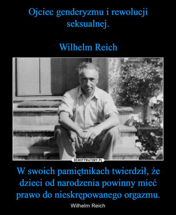W swoich pamiętnikach twierdził, że dzieci od narodzenia powinny mieć prawo do nieskrępowanego orgazmu. – Wilhelm Reich