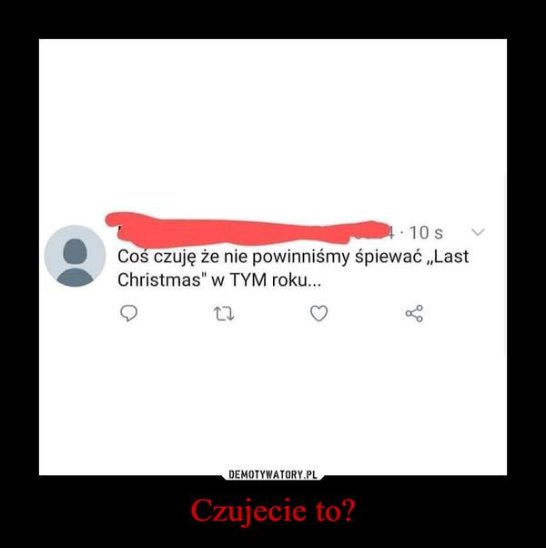 Czujecie to? –