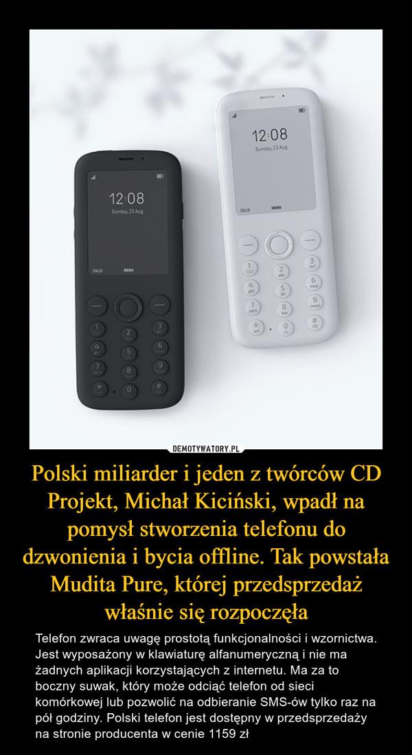 Polski miliarder i jeden z twórców CD Projekt, Michał Kiciński, wpadł na pomysł stworzenia telefonu do dzwonienia i bycia offline. Tak powstała Mudita Pure, której przedsprzedaż właśnie się rozpoczęła – Telefon zwraca uwagę prostotą funkcjonalności i wzornictwa. Jest wyposażony w klawiaturę alfanumeryczną i nie ma żadnych aplikacji korzystających z internetu. Ma za to boczny suwak, który może odciąć telefon od sieci komórkowej lub pozwolić na odbieranie SMS-ów tylko raz na pół godziny. Polski telefon jest dostępny w przedsprzedaży na stronie producenta w cenie 1159 zł
