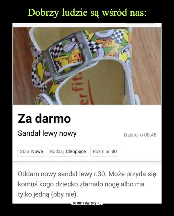 –  Za darmo Sandał lewy nowy Stan Nowe Rodzaj Chłopięce Rozmiar 30 Dzisiaj o 08:48 Oddam nowy sandał lewy r.30. Może przyda się komuś kogo dziecko złamało nogę albo ma tylko jedną (oby nie).