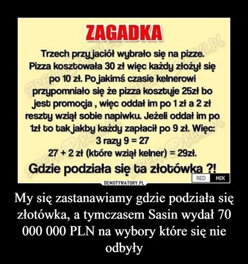 My się zastanawiamy gdzie podziała się złotówka, a tymczasem Sasin wydał 70 000 000 PLN na wybory które się nie odbyły