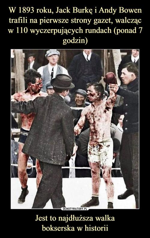 W 1893 roku, Jack Burkę i Andy Bowen trafili na pierwsze strony gazet, walcząc w 110 wyczerpujących rundach (ponad 7 godzin) Jest to najdłuższa walka bokserska w historii