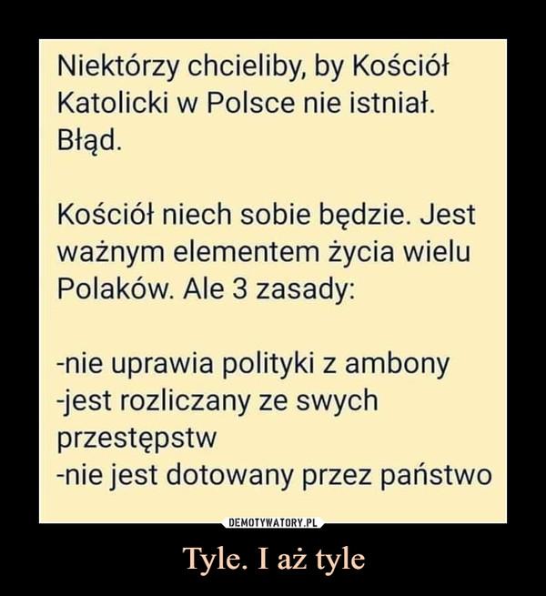 Tyle. I aż tyle –  Niektórzy chcieliby, by KościółKatolicki w Polsce nie istniał.Błąd.Kościół niech sobie będzie. Jestważnym elementem życia wieluPolaków. Ale 3 zasady:-nie uprawia polityki z ambony-jest rozliczany ze swychprzestępstw-nie jest dotowany przez państwo