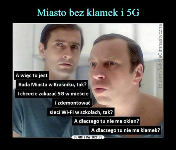 –  A więc tu jestRada Miasta w Kraśniku, tak?I chcecie zakazać 5G w mieściei zdemontowaćsieci Wi-Fi w szkołach, tak?A dlaczego tu nie ma okien?A dlaczego tu nie ma klamek?