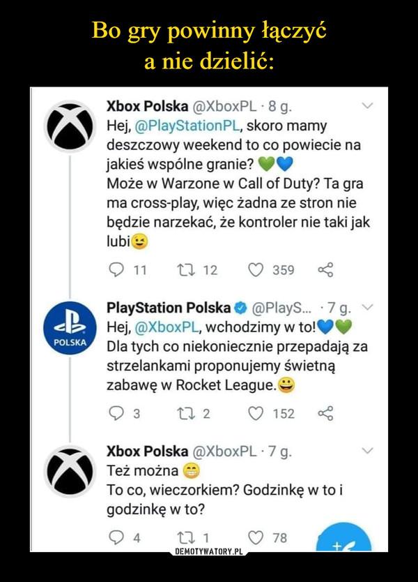 """–  Xbox Polska @XboxPL - 8 g. Hej, @PlayStationPL, skoro mamy deszczowy weekend to co powiecie na jakieś wspólne granie? (:.) Może w Warzone w Call of Duty? Ta gra ma cross-play, więc żadna ze stron nie będzie narzekać, że kontroler nie taki jak lubi Q 11 """"t3. 12 Q 359 <3 PlayStation Polska ,0 @PlayS._ • 7 g. Hej, ®XboxPL, wchodzimy w to!,110, Dla tych co niekoniecznie przepadają za strzelankami proponujemy świetną zabawę w Rocket League. Q 3 2l. 2 Q 152 Xbox Polska @XboxPL • 7 g. Też można To co, wieczorkiem? Godzinkę w to i godzinkę w to?"""