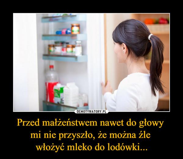 Przed małżeństwem nawet do głowy mi nie przyszło, że można źle włożyć mleko do lodówki... –