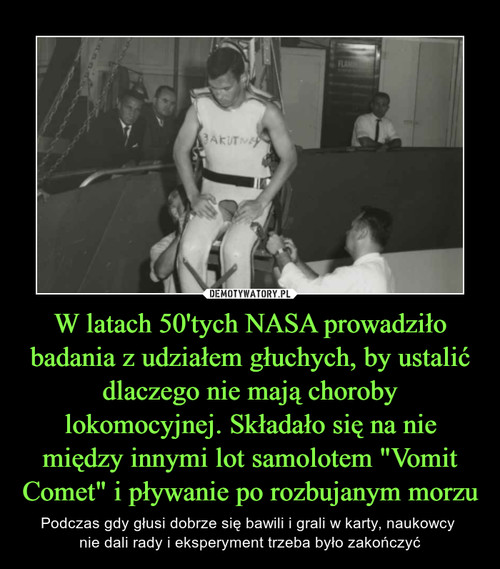 """W latach 50'tych NASA prowadziło badania z udziałem głuchych, by ustalić dlaczego nie mają choroby lokomocyjnej. Składało się na nie między innymi lot samolotem """"Vomit Comet"""" i pływanie po rozbujanym morzu"""