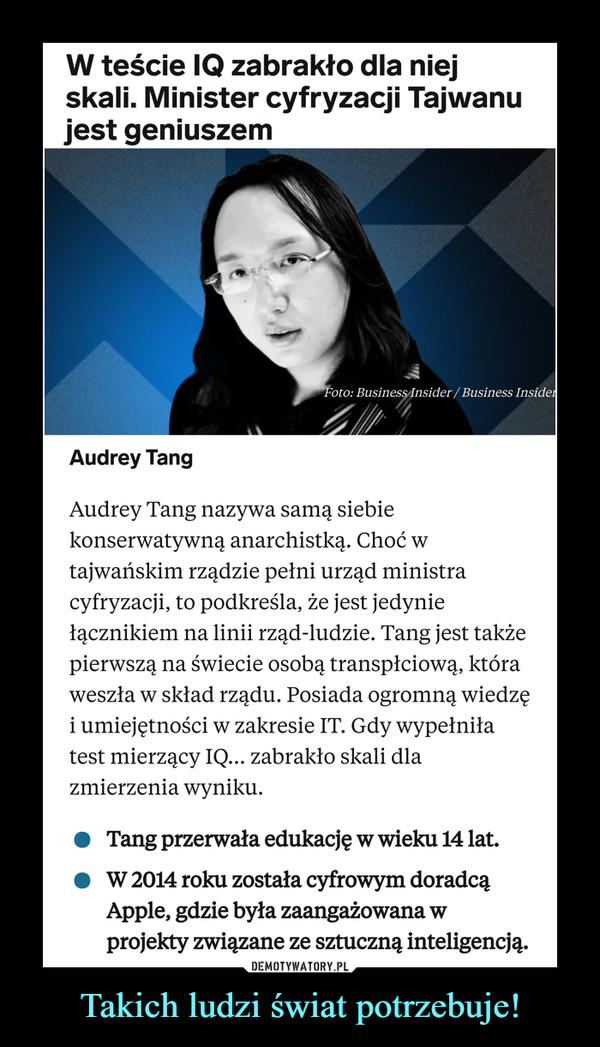 Takich ludzi świat potrzebuje! –  Audrey Tang nazywa samą siebie konserwatywną anarchistką. Choć w tajwańskim rządzie pełni urząd ministra cyfryzacji, to podkreśla, że jest jedynie łącznikiem na linii rząd-ludzie. Tang jest także pierwszą na świecie osobą transpłciową, która weszła w skład rządu. Posiada ogromną wiedzę i umiejętności w zakresie IT. Gdy wypełniła test mierzący IQ... zabrakło skali dla zmierzenia wyniku.